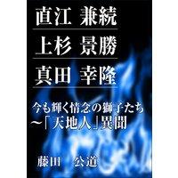 直江 兼続、上杉 景勝、真田 幸隆 今も輝く情念の獅子たち〜「天地人」異聞