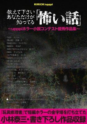 教えて下さい、あなただけが知ってる「怖い話」 〜upppiホラー小説コンテスト優秀作品集〜