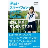 iPad・スマートフォン・クラウド・Twitter…で結局、何が変わるんですか?