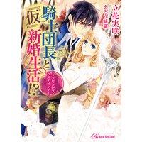 騎士団長と『仮』新婚生活!? 〜プリンセス・ウエディング〜【SS付】【イラスト付】