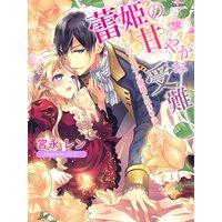 蕾姫の甘やかな受難〜いじわる王子の策略にはまりまして!?〜