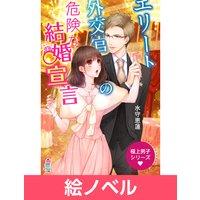 【絵ノベル】極上男子シリーズ〜エリート外交官の危険な結婚宣言〜