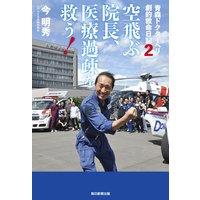 青森ドクターヘリ 劇的救命日記2 空飛ぶ院長、医療過疎を救う!(毎日新聞出版)
